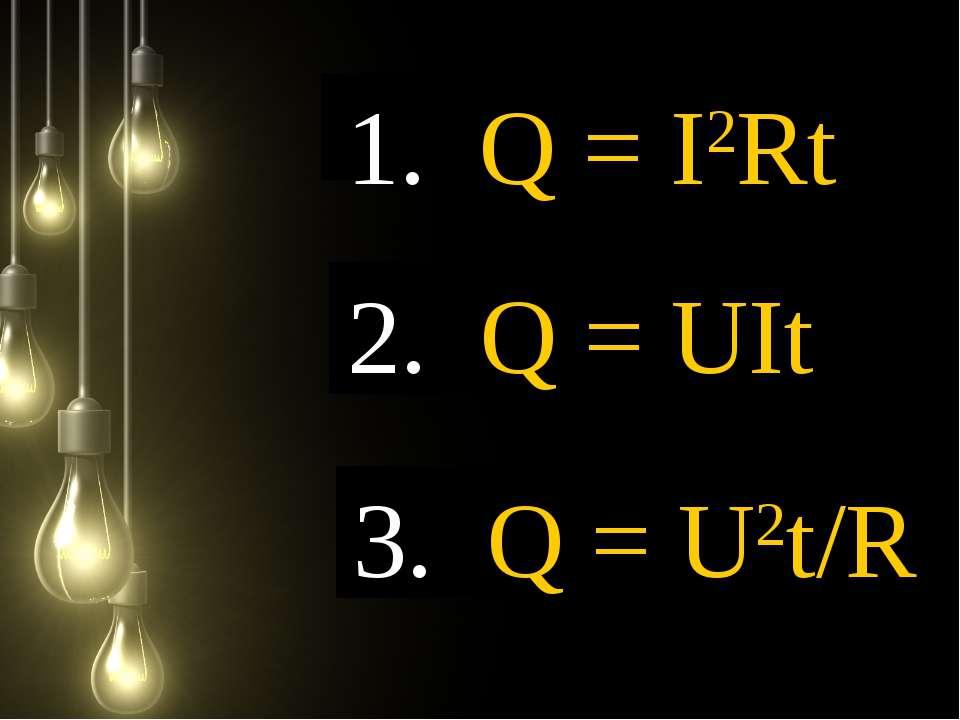 1. Q = I2Rt 3. Q = U2t/R 2. Q = UIt