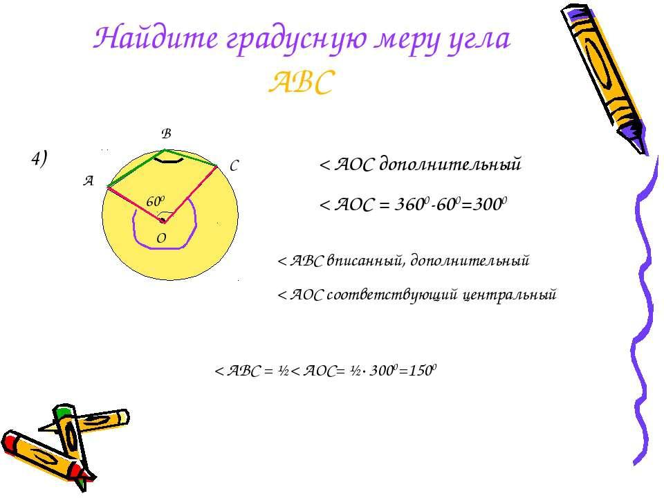 Найдите градусную меру угла АВС 4) < AOC дополнительный < АОС = 3600-600=3000...