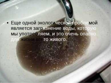 Еще одной экологической проблемой является загрязнение воды, которую мы употр...