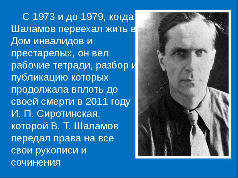 С 1973 и до 1979, когда Шаламов переехал жить в Дом инвалидов и престарелых, ...