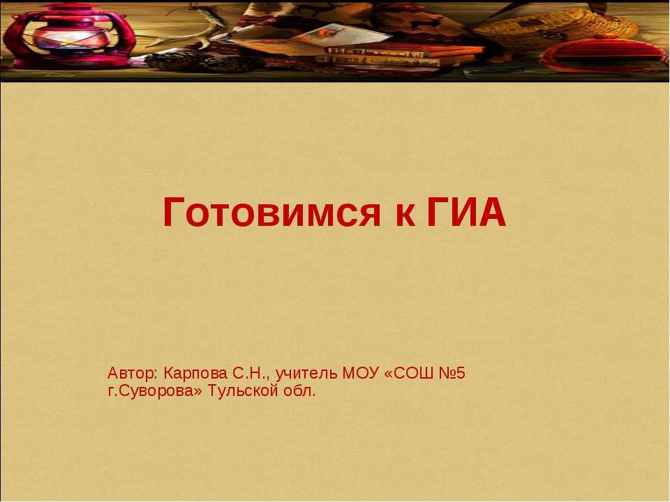 Готовимся к ГИА Автор: Карпова С.Н., учитель МОУ «СОШ №5 г.Суворова» Тульской...