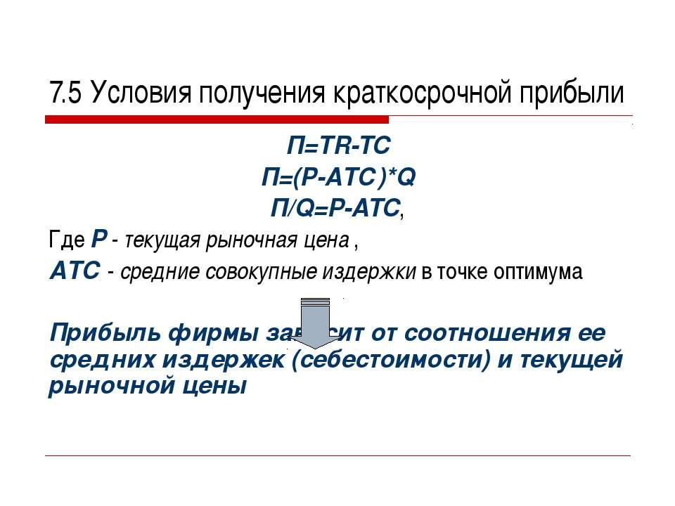 7.5 Условия получения краткосрочной прибыли П=TR-TC П=(Р-АТС)*Q П/Q=P-ATC, Гд...