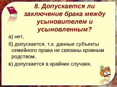 8. Допускается ли заключение брака между усыновителем и усыновленным? а) нет,...