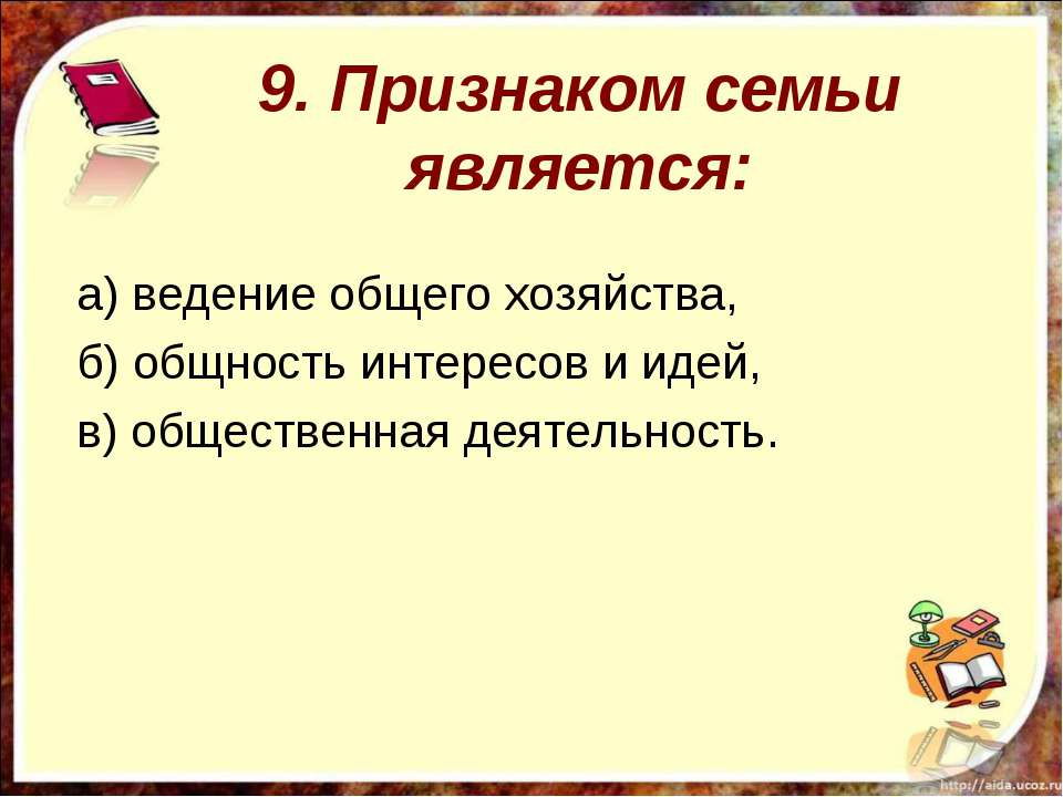 9. Признаком семьи является: а) ведение общего хозяйства, б) общность интерес...