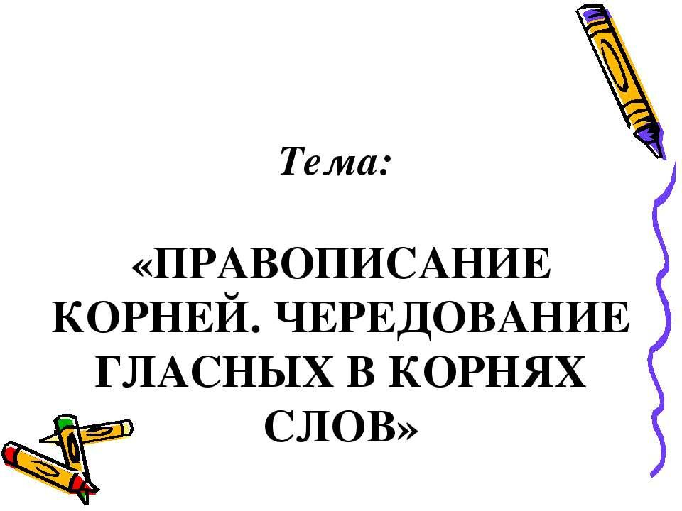 Тема: «ПРАВОПИСАНИЕ КОРНЕЙ. ЧЕРЕДОВАНИЕ ГЛАСНЫХ В КОРНЯХ СЛОВ»