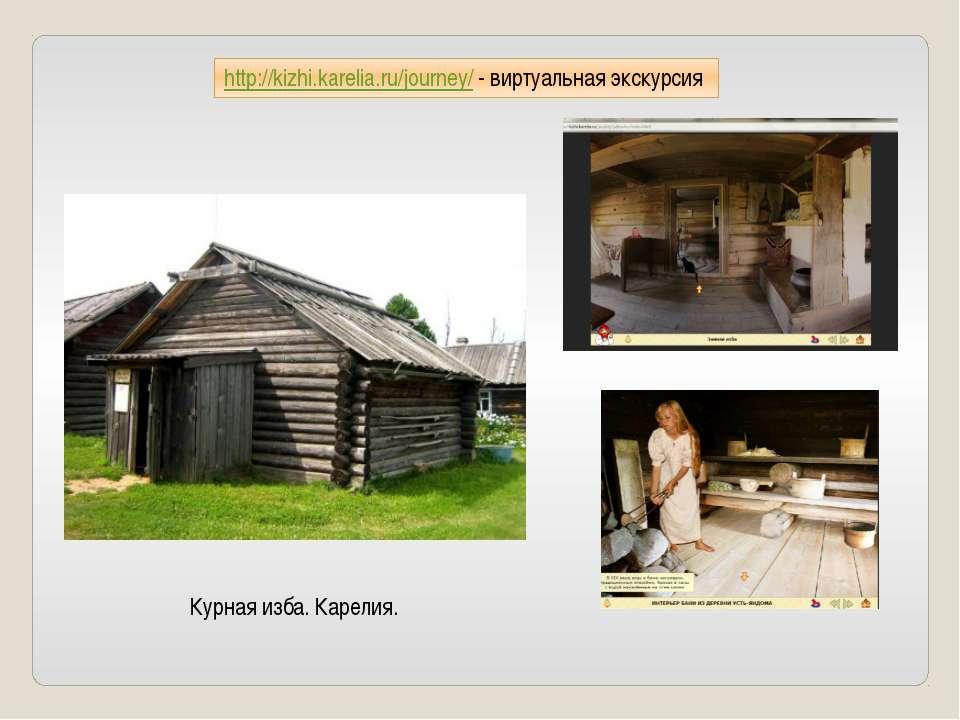 http://kizhi.karelia.ru/journey/ - виртуальная экскурсия Курная изба. Карелия.