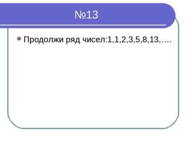 №13 Продолжи ряд чисел:1,1,2,3,5,8,13,….