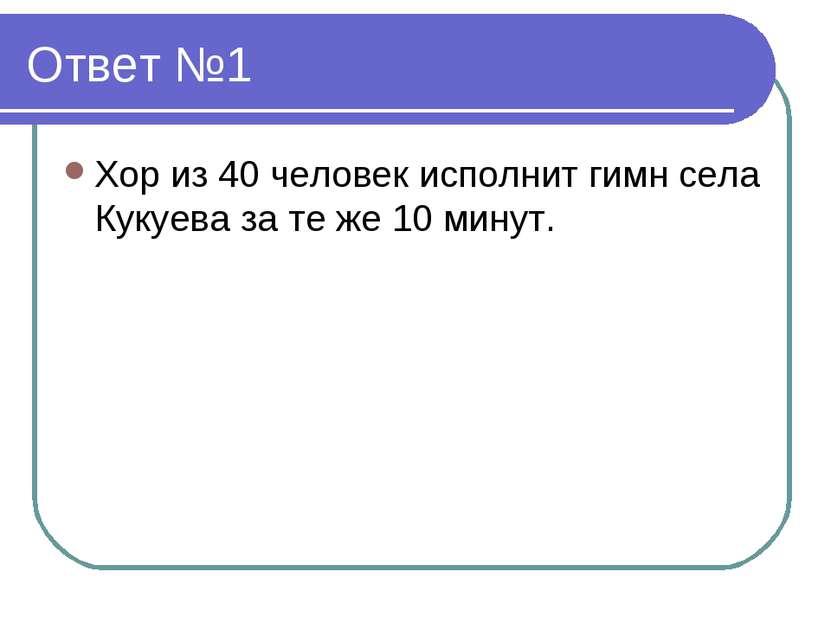Ответ №1 Хор из 40 человек исполнит гимн села Кукуева за те же 10 минут.