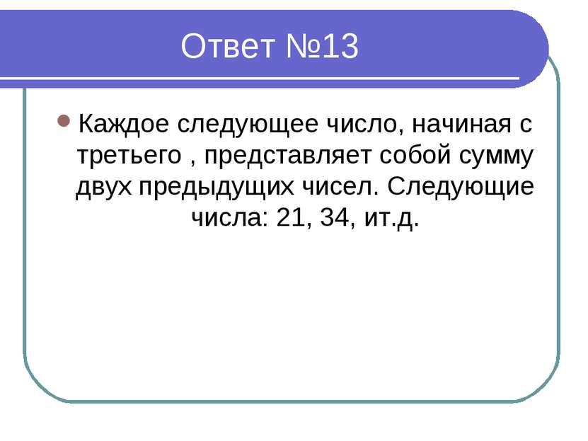 Ответ №13 Каждое следующее число, начиная с третьего , представляет собой сум...