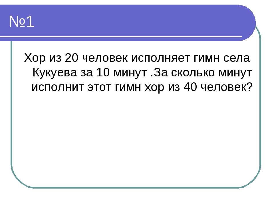 №1 Хор из 20 человек исполняет гимн села Кукуева за 10 минут .За сколько мину...