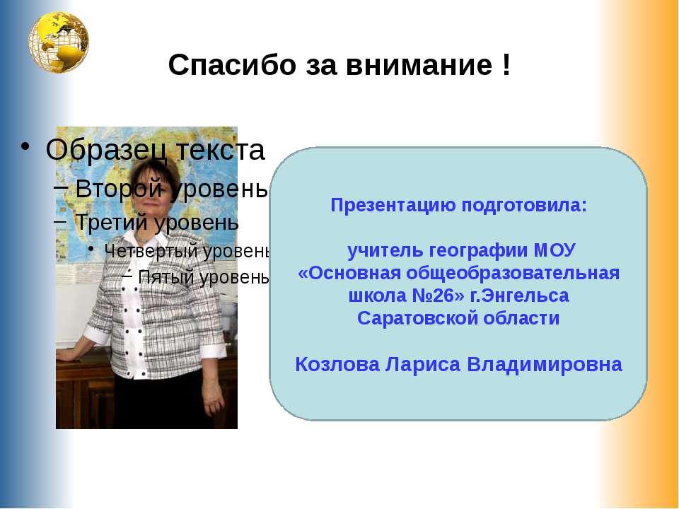 Спасибо за внимание ! Презентацию подготовила: учитель географии МОУ «Основна...