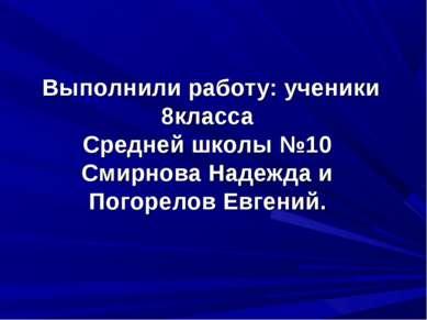 Выполнили работу: ученики 8класса Средней школы №10 Смирнова Надежда и Погоре...