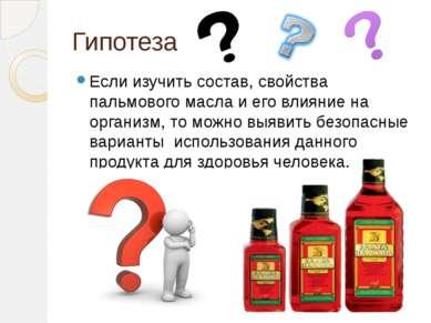 Гипотеза Если изучить состав, свойства пальмового масла и его влияние на орга...