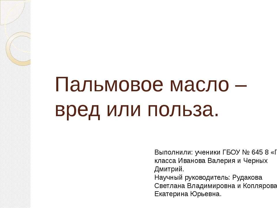 Пальмовое масло – вред или польза. Выполнили: ученики ГБОУ № 645 8 «Г» класса...