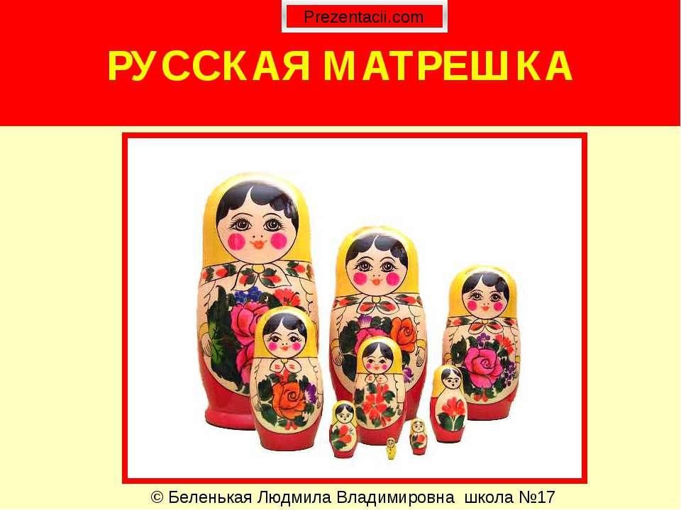 РУССКАЯ МАТРЕШКА © Беленькая Людмила Владимировна школа №17