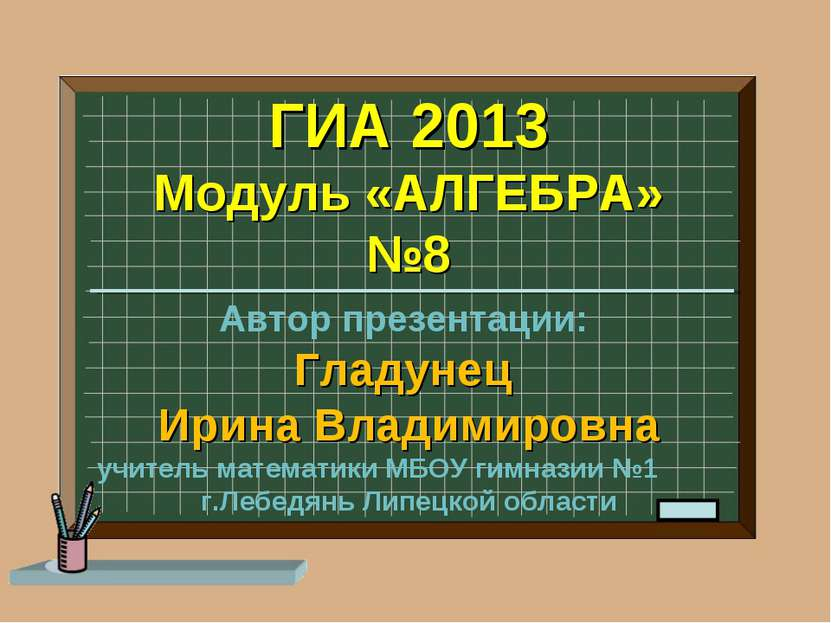 ГИА 2013 Модуль «АЛГЕБРА» №8 Автор презентации: Гладунец Ирина Владимировна у...