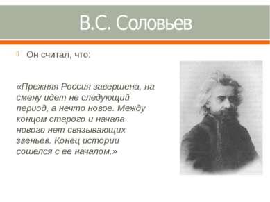 В.С. Соловьев Он считал, что: «Прежняя Россия завершена, на смену идет не сле...