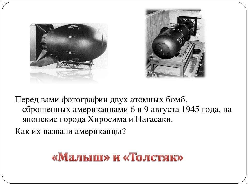 Перед вами фотографии двух атомных бомб, сброшенных американцами 6 и 9 август...