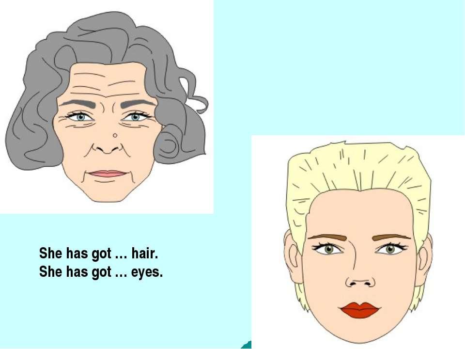 She has got … hair. She has got … eyes.