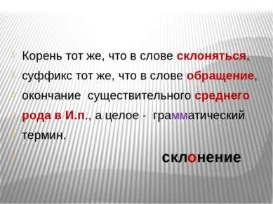 Корень тот же, что в слове склоняться, суффикс тот же, что в слове обращение,...