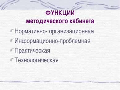ФУНКЦИИ методического кабинета Нормативно- организационная Информационно-проб...