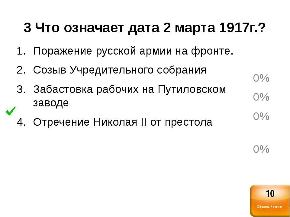 3 Что означает дата 2 марта 1917г.? Поражение русской армии на фронте. Созыв ...