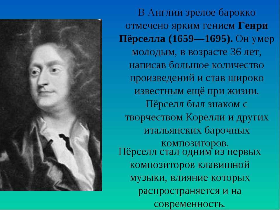 В Англии зрелое барокко отмечено ярким гением Генри Пёрселла (1659—1695). Он ...