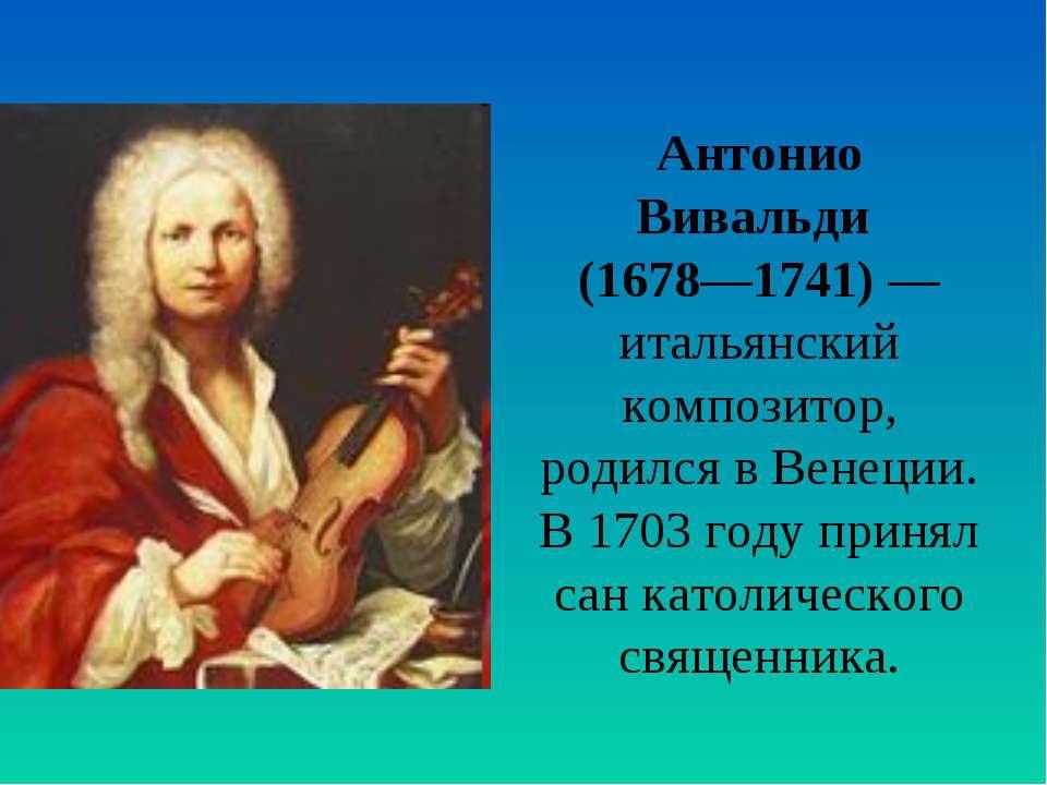 Антонио Вивальди (1678—1741) — итальянский композитор, родился в Венеции. В 1...