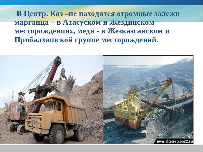 В Центр. Каз –не находятся огромные залежи марганца – в Атасуском и Жездинско...