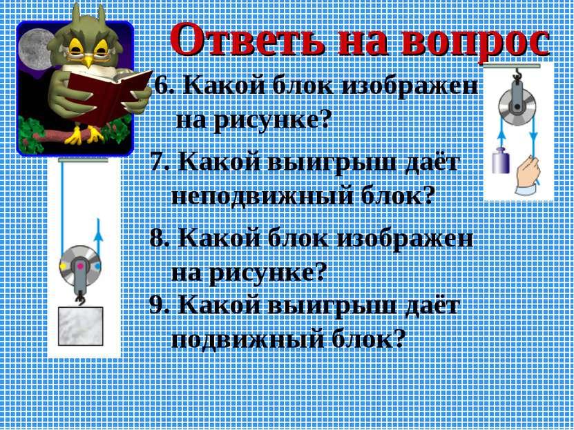 Ответь на вопрос 9. Какой выигрыш даёт подвижный блок? 7. Какой выигрыш даёт ...