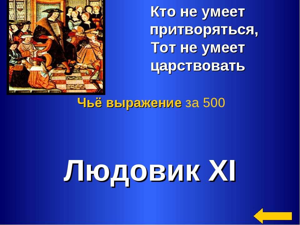 Кто не умеет притворяться, Тот не умеет царствовать Людовик XI Чьё выражение ...