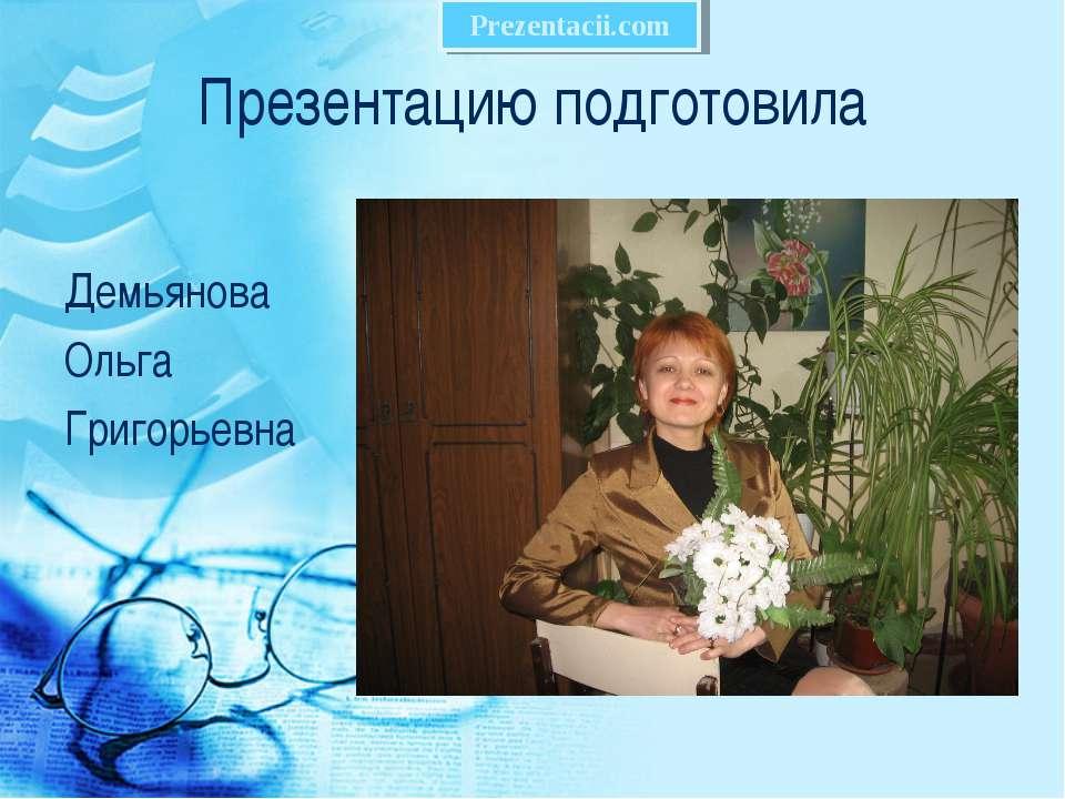Презентацию подготовила Демьянова Ольга Григорьевна
