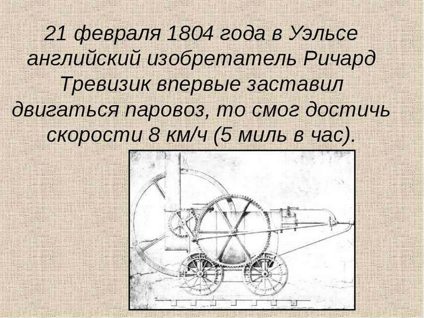 21 февраля 1804 года в Уэльсе английский изобретатель Ричард Тревизик впервые...