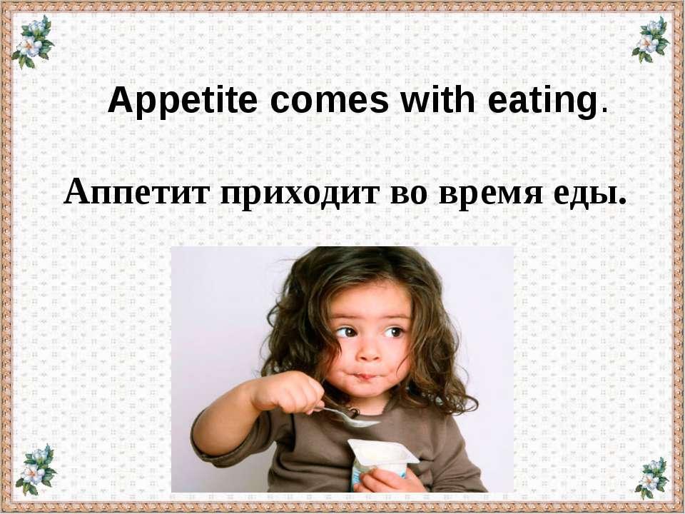 Appetite comes with eating. Аппетит приходит во время еды.