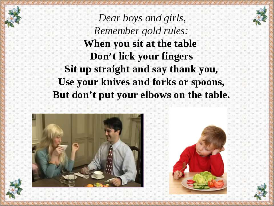 Dear boys and girls, Remember gold rules: When you sit at the table Don't lic...