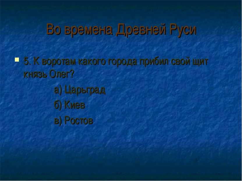 Во времена Древней Руси 5. К воротам какого города прибил свой щит князь Олег...