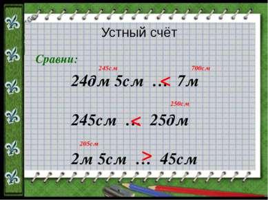 Устный счёт Сравни: 24дм 5см … 7м 245см … 25дм 2м 5см … 45см < < < 245см 700с...