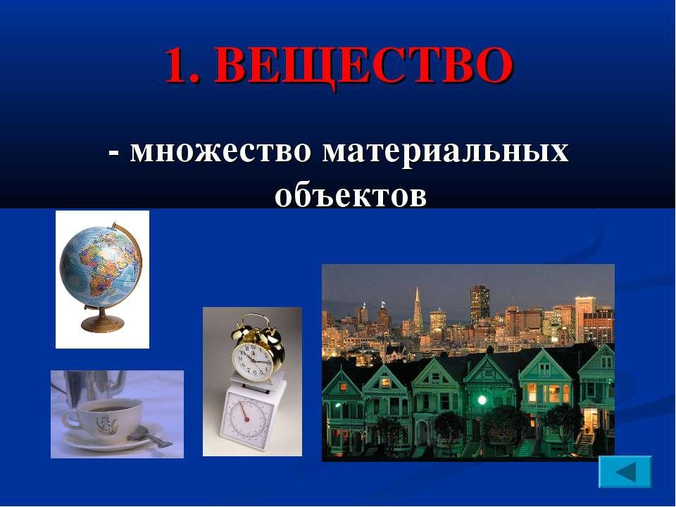 1. ВЕЩЕСТВО - множество материальных объектов