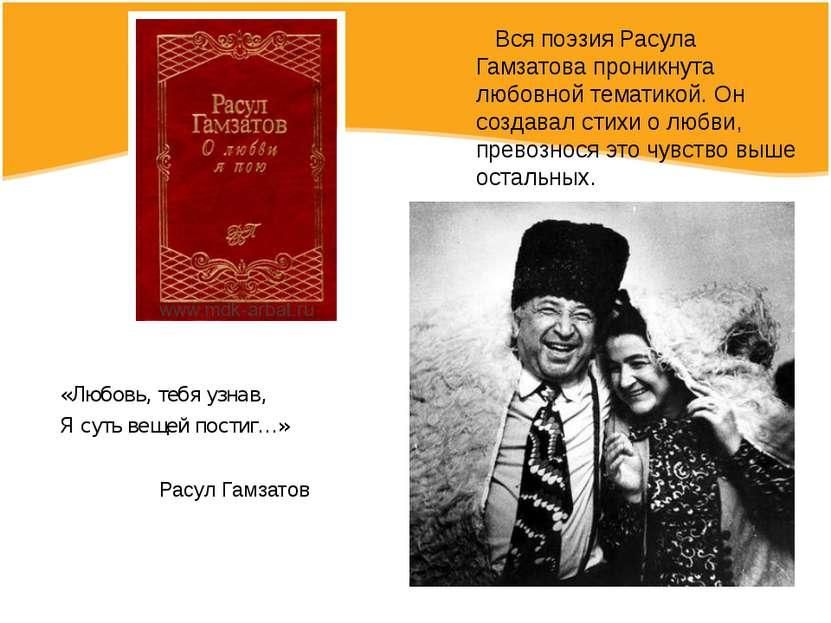 Вся поэзия Расула Гамзатова проникнута любовной тематикой. Он создавал стихи ...