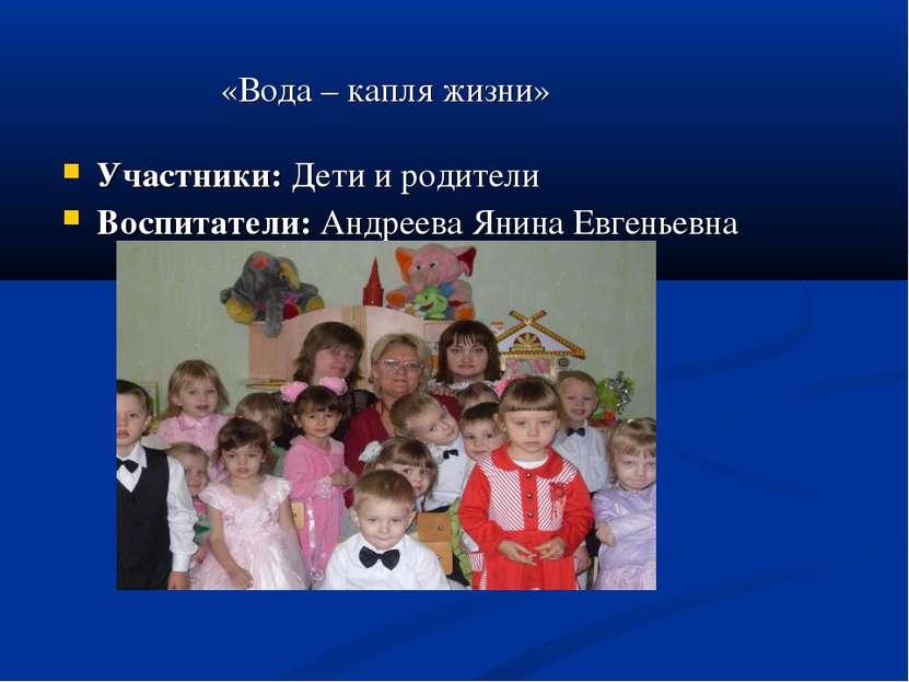 «Вода – капля жизни» Участники: Дети и родители Воспитатели: Андреева Янина Е...