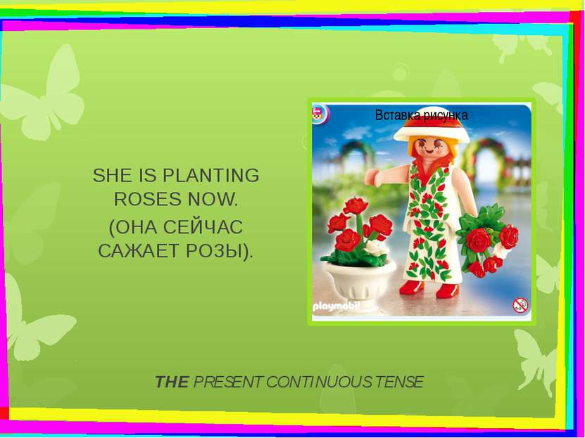 THE PRESENT CONTINUOUS TENSE SHE IS PLANTING ROSES NOW. (ОНА СЕЙЧАС САЖАЕТ РО...