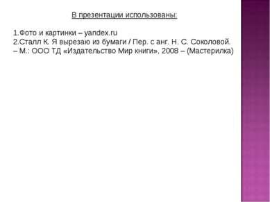 В презентации использованы: Фото и картинки – yandex.ru Сталл К. Я вырезаю из...