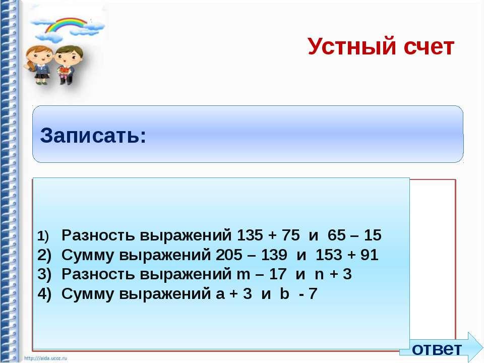 Устный счет Записать: 1) Разность выражений 135 + 75 и 65 – 15 2) Сумму выраж...