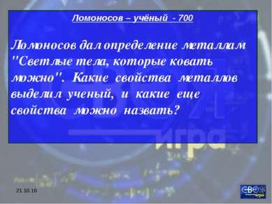 """* Ломоносов – учёный - 700 Ломоносов дал определение металлам """"Светлые тела, ..."""