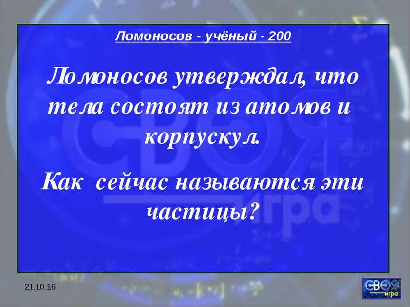 * Ломоносов - учёный - 200 Ломоносов утверждал, что тела состоят из атомов и ...