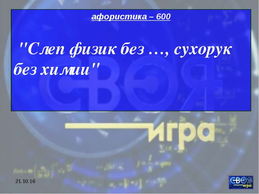 "* афористика – 600 ""Слеп физик без …, сухорук без химии"""