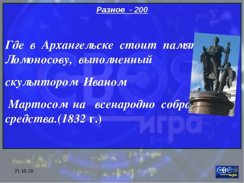 * Разное - 200 Где в Архангельске стоит памятник Ломоносову, выполненный скул...