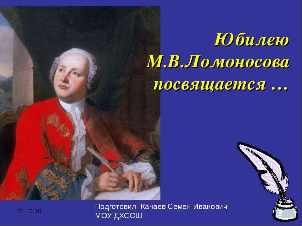 * Юбилею М.В.Ломоносова посвящается … Подготовил Канаев Семен Иванович МОУ ДХСОШ