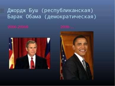 Джордж Буш (республиканская) Барак Обама (демократическая) 2000-20009 2009-…