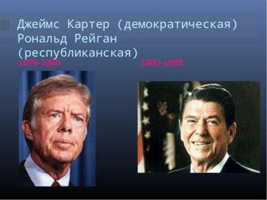Джеймс Картер (демократическая) Рональд Рейган (республиканская) 1976-1980 19...